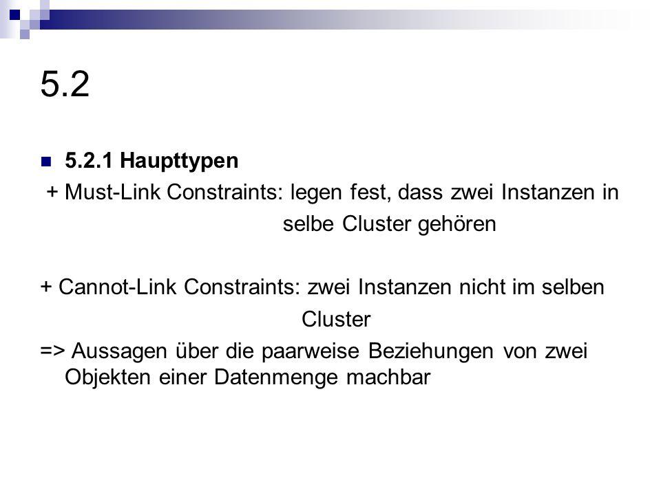 5.2 5.2.1 Haupttypen + Must-Link Constraints: legen fest, dass zwei Instanzen in selbe Cluster gehören + Cannot-Link Constraints: zwei Instanzen nicht