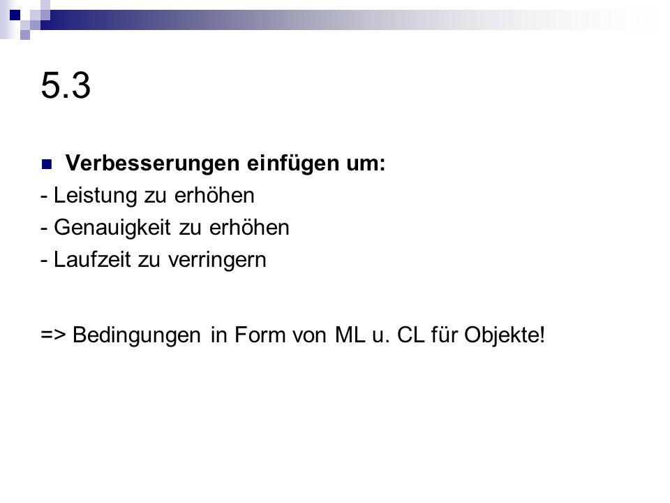 5.3 Verbesserungen einfügen um: - Leistung zu erhöhen - Genauigkeit zu erhöhen - Laufzeit zu verringern => Bedingungen in Form von ML u. CL für Objekt