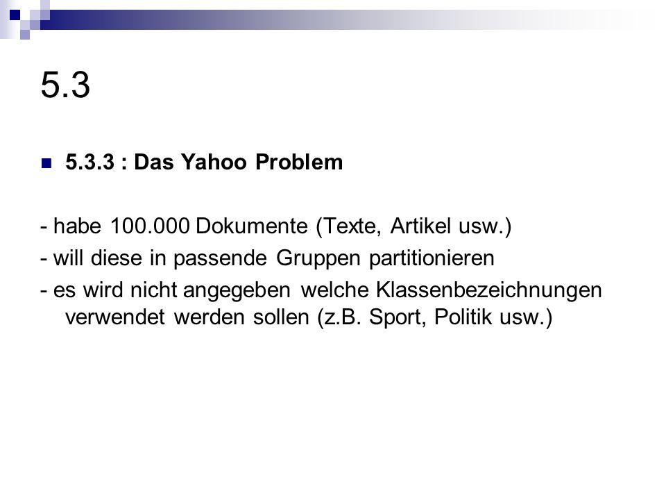 5.3 5.3.3 : Das Yahoo Problem - habe 100.000 Dokumente (Texte, Artikel usw.) - will diese in passende Gruppen partitionieren - es wird nicht angegeben