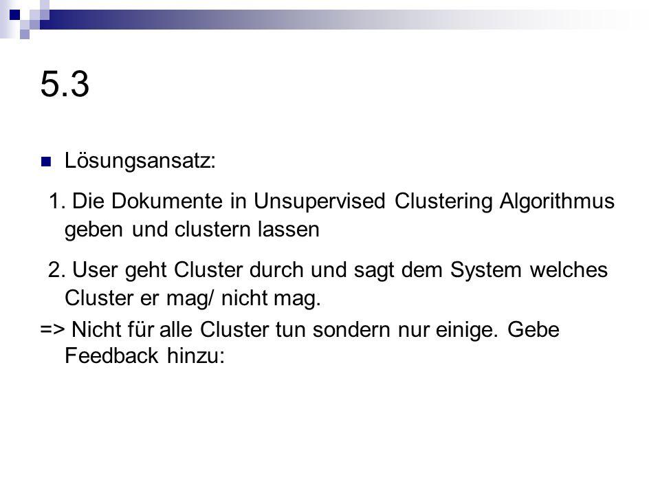 5.3 Lösungsansatz: 1. Die Dokumente in Unsupervised Clustering Algorithmus geben und clustern lassen 2. User geht Cluster durch und sagt dem System we