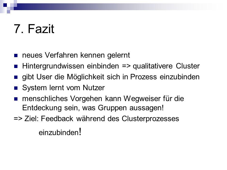 7. Fazit neues Verfahren kennen gelernt Hintergrundwissen einbinden => qualitativere Cluster gibt User die Möglichkeit sich in Prozess einzubinden Sys