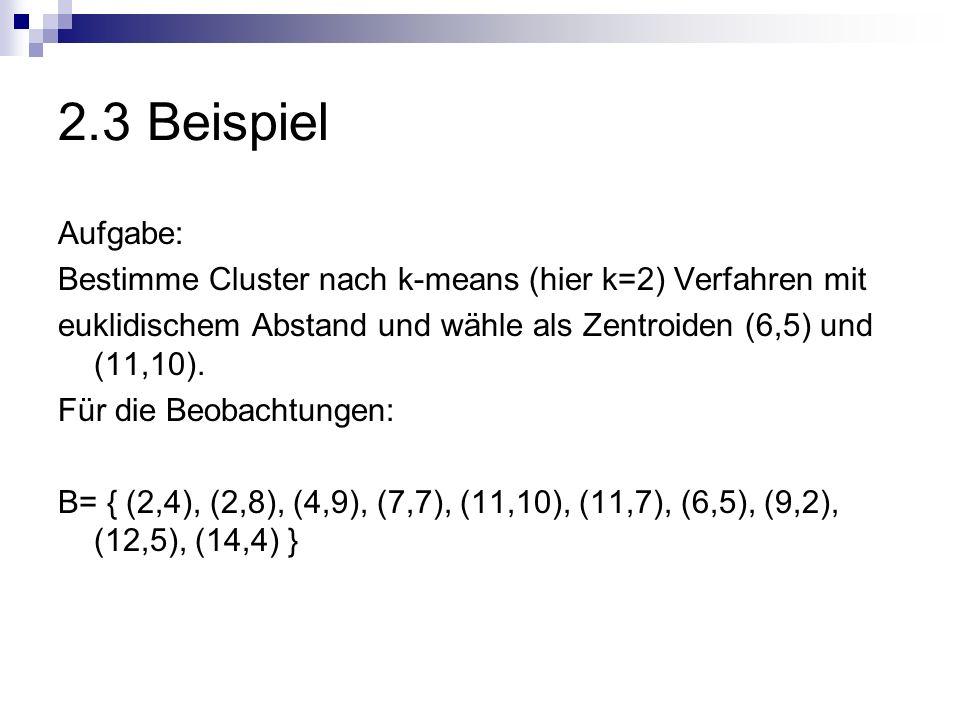 2.3 Beispiel Aufgabe: Bestimme Cluster nach k-means (hier k=2) Verfahren mit euklidischem Abstand und wähle als Zentroiden (6,5) und (11,10). Für die
