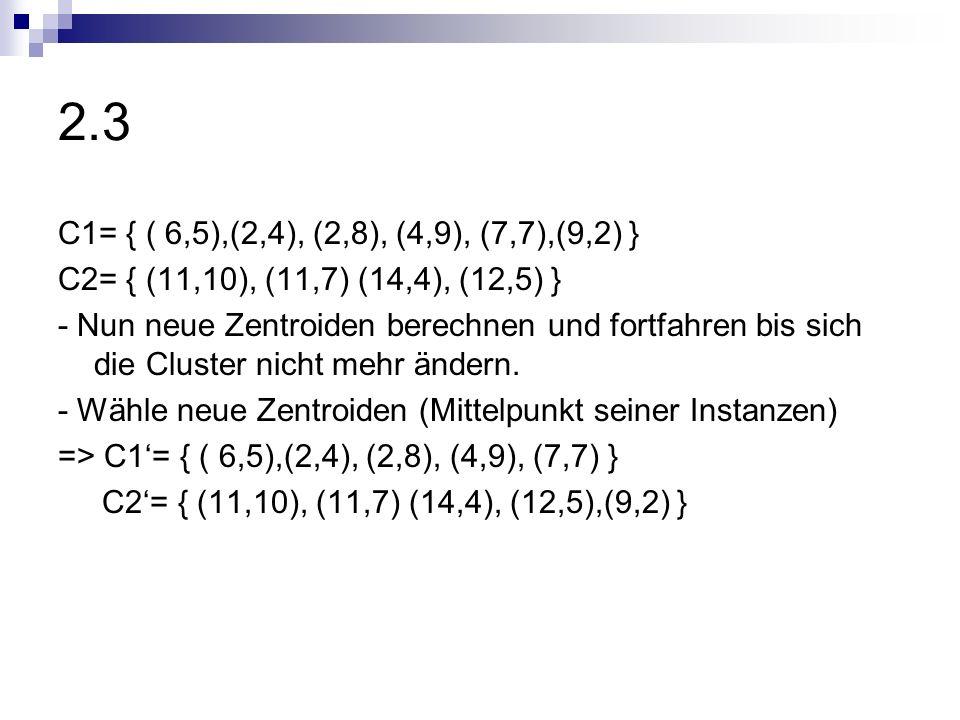 2.3 C1= { ( 6,5),(2,4), (2,8), (4,9), (7,7),(9,2) } C2= { (11,10), (11,7) (14,4), (12,5) } - Nun neue Zentroiden berechnen und fortfahren bis sich die
