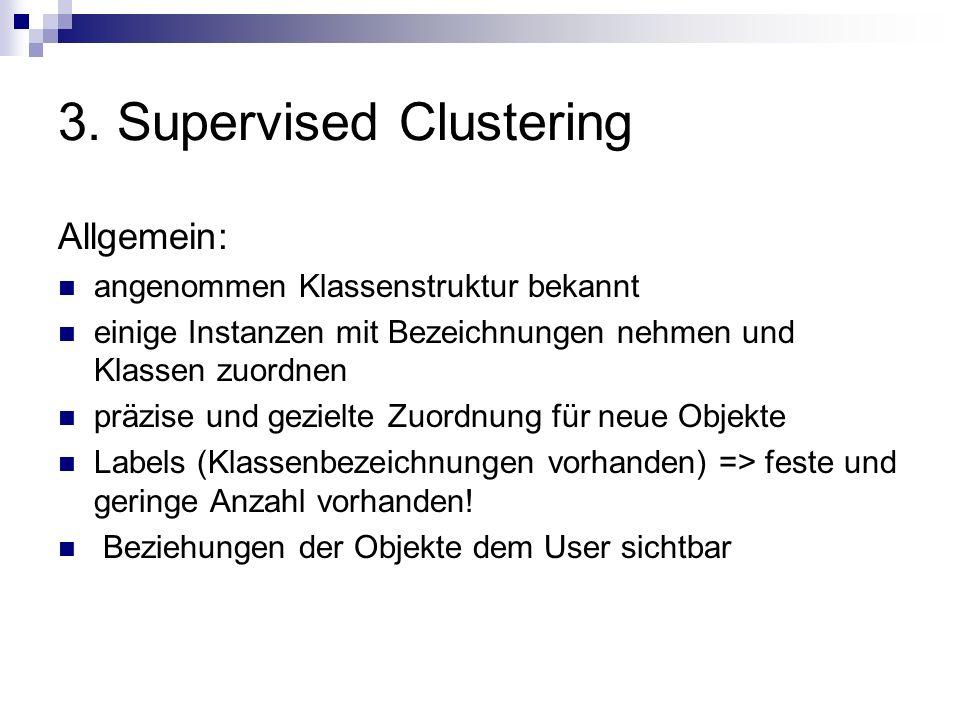 3. Supervised Clustering Allgemein: angenommen Klassenstruktur bekannt einige Instanzen mit Bezeichnungen nehmen und Klassen zuordnen präzise und gezi