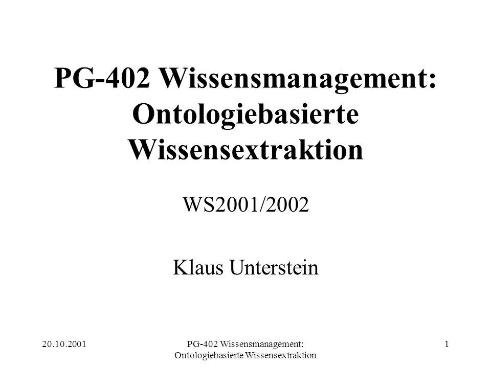 20.10.2001PG-402 Wissensmanagement: Ontologiebasierte Wissensextraktion 32 OWE – Verfahren (Bottom-up) 3.Dimensionsreduktion (NLP, Stammbildung,...) 4.Erstellung eines domain-spezifischen Lexikons (Konzepte) 5.Anwendung heuristischer Verfahren zur Relationserstellung (semantische Analyse) 6.Pruning 7.Refining