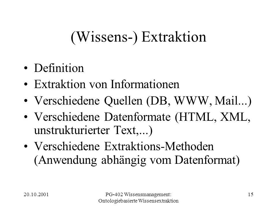 20.10.2001PG-402 Wissensmanagement: Ontologiebasierte Wissensextraktion 15 (Wissens-) Extraktion Definition Extraktion von Informationen Verschiedene