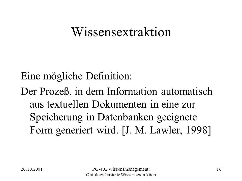 20.10.2001PG-402 Wissensmanagement: Ontologiebasierte Wissensextraktion 16 Wissensextraktion Eine mögliche Definition: Der Prozeß, in dem Information