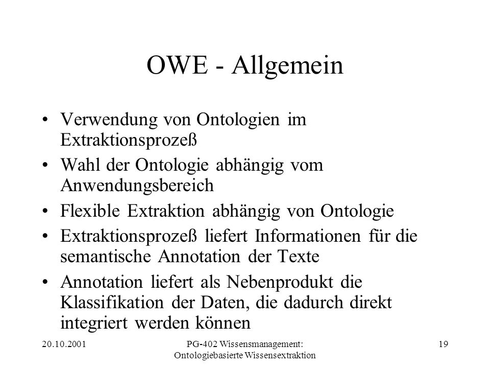 20.10.2001PG-402 Wissensmanagement: Ontologiebasierte Wissensextraktion 19 OWE - Allgemein Verwendung von Ontologien im Extraktionsprozeß Wahl der Ont