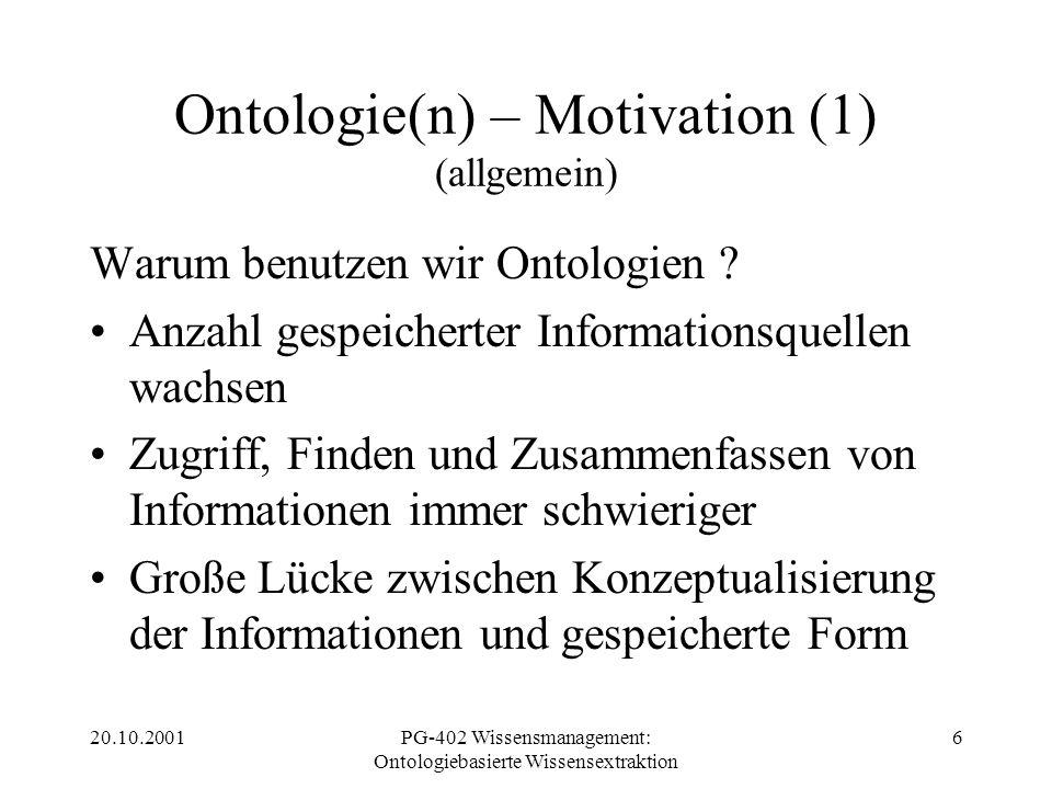 20.10.2001PG-402 Wissensmanagement: Ontologiebasierte Wissensextraktion 6 Ontologie(n) – Motivation (1) (allgemein) Warum benutzen wir Ontologien ? An