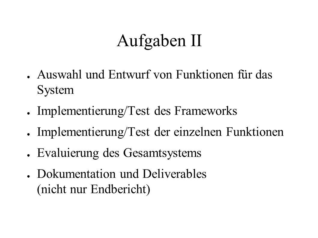 Aufgaben II Auswahl und Entwurf von Funktionen für das System Implementierung/Test des Frameworks Implementierung/Test der einzelnen Funktionen Evalui