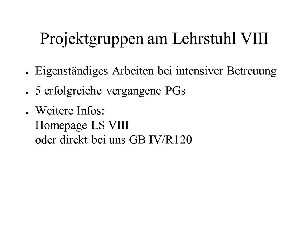 Projektgruppen am Lehrstuhl VIII Eigenständiges Arbeiten bei intensiver Betreuung 5 erfolgreiche vergangene PGs Weitere Infos: Homepage LS VIII oder d