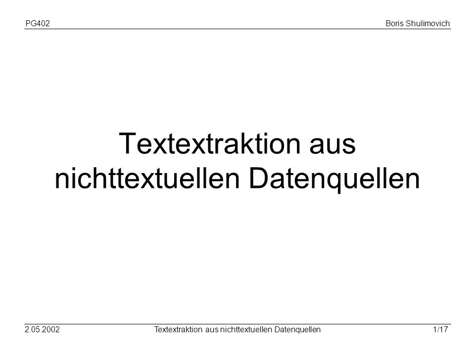 PG402Boris Shulimovich 12/172.05.2002Textextraktion aus nichttextuellen Datenquellen Allgemeine Probleme Kleine Auflösung (üblich 72 dpi) Anti-Aliasing Räumliche Mustereffekte (spartial sympling effects)