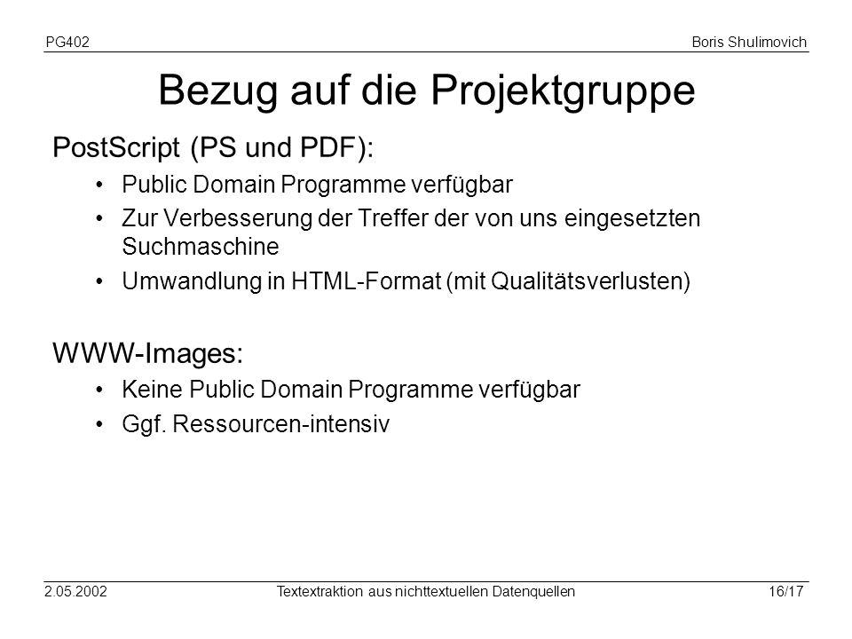 PG402Boris Shulimovich 16/172.05.2002Textextraktion aus nichttextuellen Datenquellen Bezug auf die Projektgruppe PostScript (PS und PDF): Public Domain Programme verfügbar Zur Verbesserung der Treffer der von uns eingesetzten Suchmaschine Umwandlung in HTML-Format (mit Qualitätsverlusten) WWW-Images: Keine Public Domain Programme verfügbar Ggf.