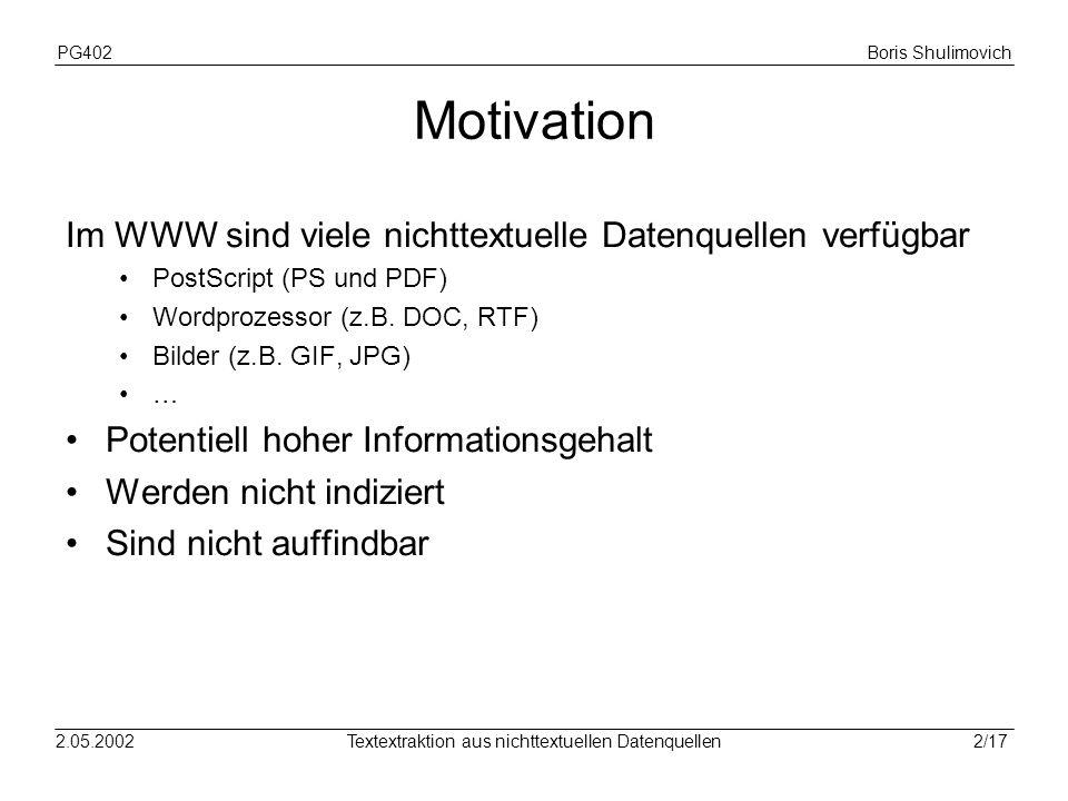 PG402Boris Shulimovich 2/172.05.2002Textextraktion aus nichttextuellen Datenquellen Motivation Im WWW sind viele nichttextuelle Datenquellen verfügbar PostScript (PS und PDF) Wordprozessor (z.B.