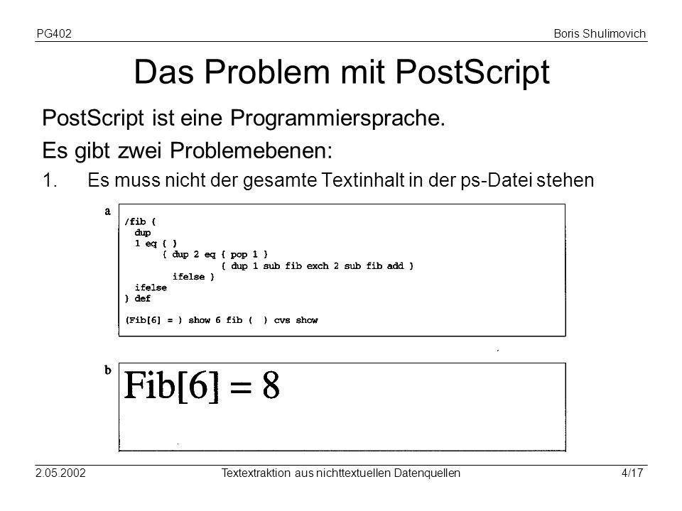 PG402Boris Shulimovich 4/172.05.2002Textextraktion aus nichttextuellen Datenquellen Das Problem mit PostScript PostScript ist eine Programmiersprache.
