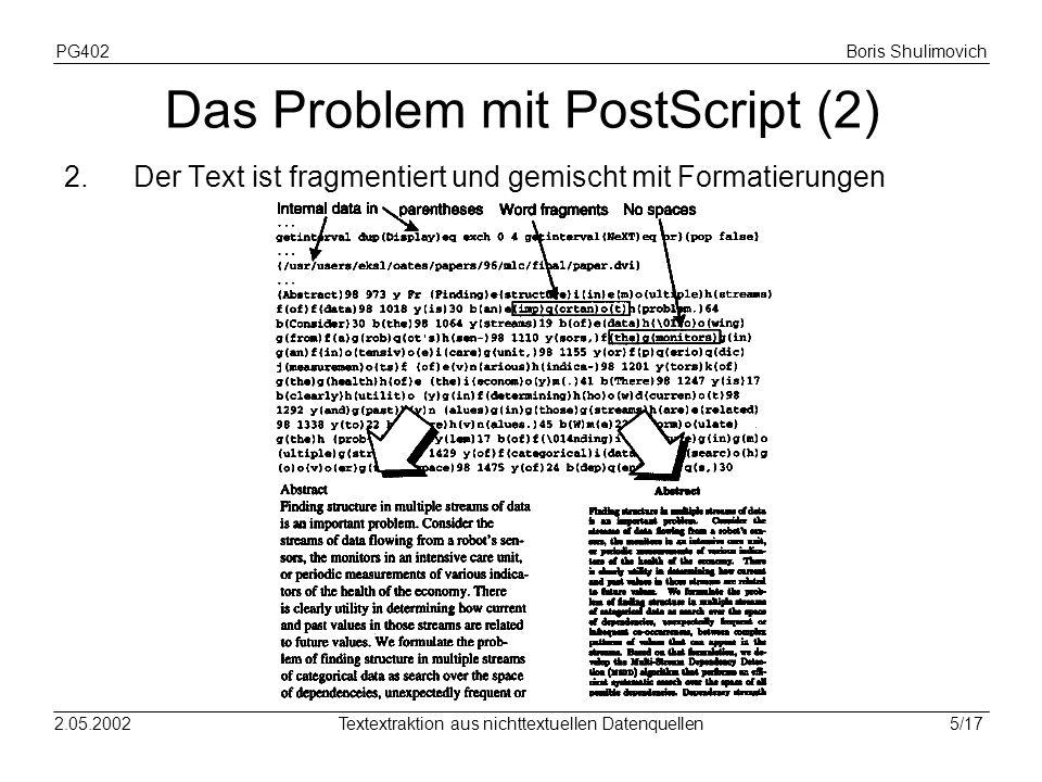 PG402Boris Shulimovich 6/172.05.2002Textextraktion aus nichttextuellen Datenquellen Einfacher Textextraktor Der Lösungsansatz aus [1] redefiniert den PostScript show-Operator: Die extrahierten ASCII-Zeichen werden in eine Datei umgeleitet Durch Verbesserung werden Wortfragmente getrennt ausgegeben