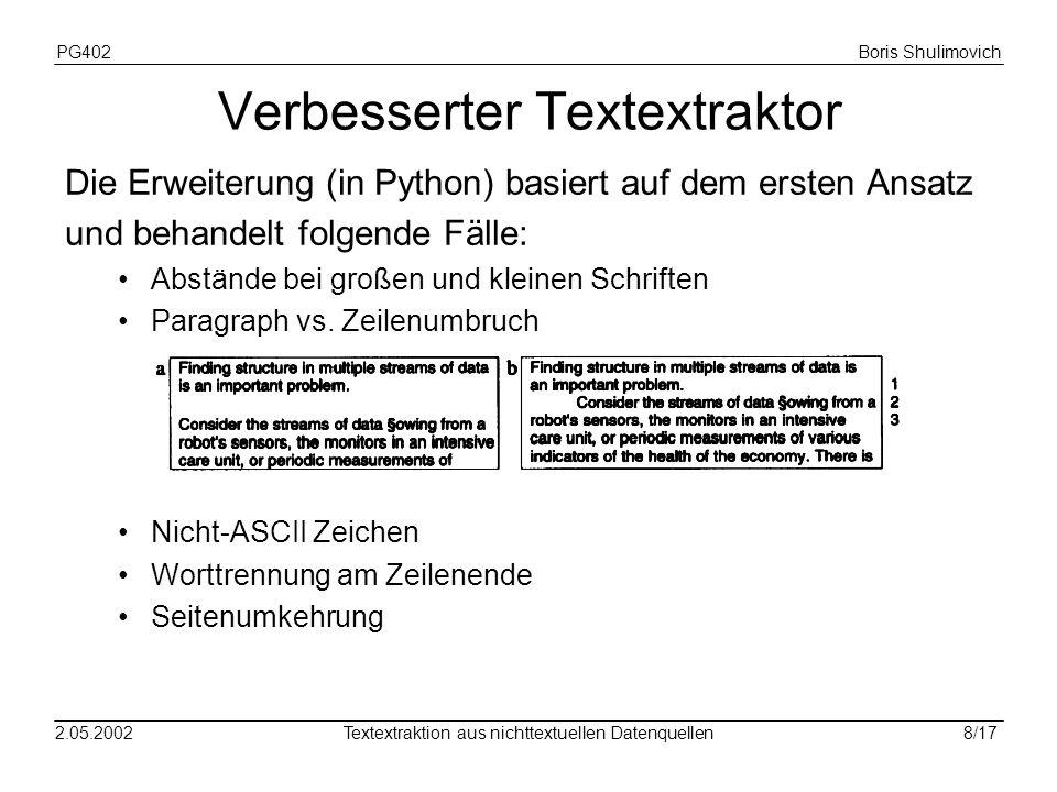 PG402Boris Shulimovich 9/172.05.2002Textextraktion aus nichttextuellen Datenquellen Andere Ansätze ps2ascii.plPerl-Script, extrahiert geklammerten Text ps2txtC-Programm, extrahiert geklammerten Text, spezieller Code für durch dvips generierte PostScript-Dateien ps2a.shkomplexes PostScript-Programm, optimiert für Dateien, generierten aus T E X pstotextPostScript- und C-Programm von DEC, teuer, entspr.