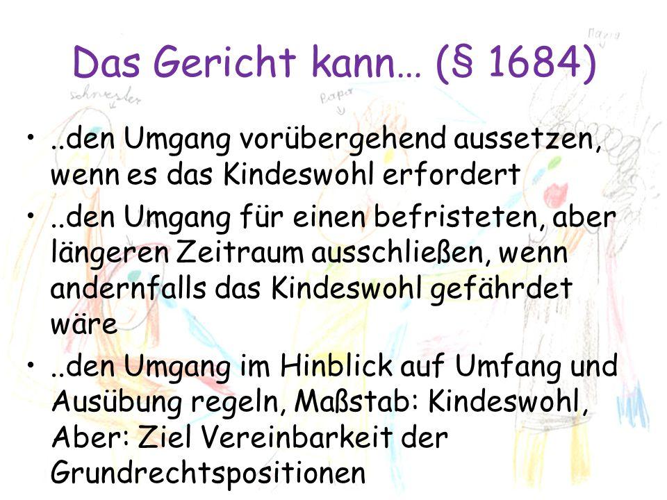Das Gericht kann… (§ 1684)..den Umgang vorübergehend aussetzen, wenn es das Kindeswohl erfordert..den Umgang für einen befristeten, aber längeren Zeit