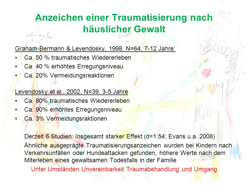 Anzeichen einer Traumatisierung nach häuslicher Gewalt Graham-Bermann & Levendosky, 1998, N=64, 7-12 Jahre: Ca. 50 % traumatisches Wiedererleben Ca. 4