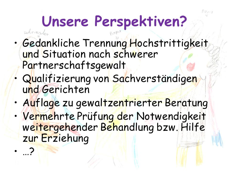 Unsere Perspektiven? Gedankliche Trennung Hochstrittigkeit und Situation nach schwerer Partnerschaftsgewalt Qualifizierung von Sachverständigen und Ge
