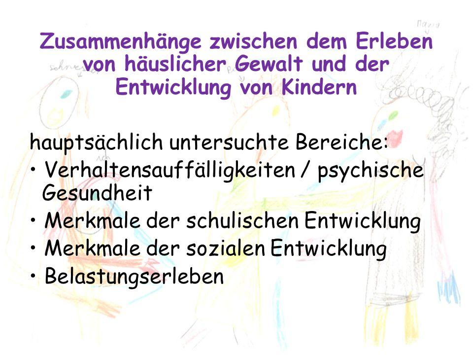 Erleben von häuslicher Gewalt und Verhaltensauffälligkeit Raten klinischer Auffälligkeit im Vergleich zu Kontrollgruppen Risk Ratio Externalisierung (4 Studien) 2,3 Internalisierung (3 Studien) 5,6 mittlerer Unterschied in der Belastung durch Verhaltensauffälligkeiten (Effektstärke, insgesamt mehr als 8.000 einbezogene Kinder) d Statistik Externalisierung0.43 - 0.61 (moderater Effekt) Internalisierung0.40 - 0.81 (moderater bis starker Effekt) (Meta-Analysen von Kindler, 2002; Kitzman et al., 2003; Wolfe et al., 2003; Sternberg u.a., 2006; Evans u.a.