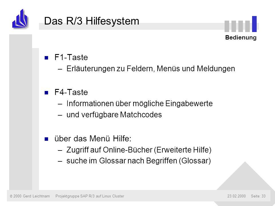 © 2000 Gerd Leichtnam23.02.2000Projektgruppe SAP R/3 auf Linux ClusterSeite: 33 Das R/3 Hilfesystem n F1-Taste –Erläuterungen zu Feldern, Menüs und Me