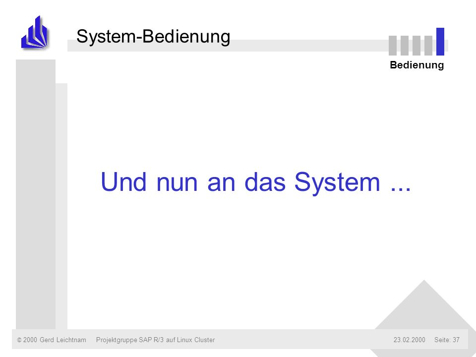 © 2000 Gerd Leichtnam23.02.2000Projektgruppe SAP R/3 auf Linux ClusterSeite: 37 System-Bedienung Bedienung Und nun an das System...