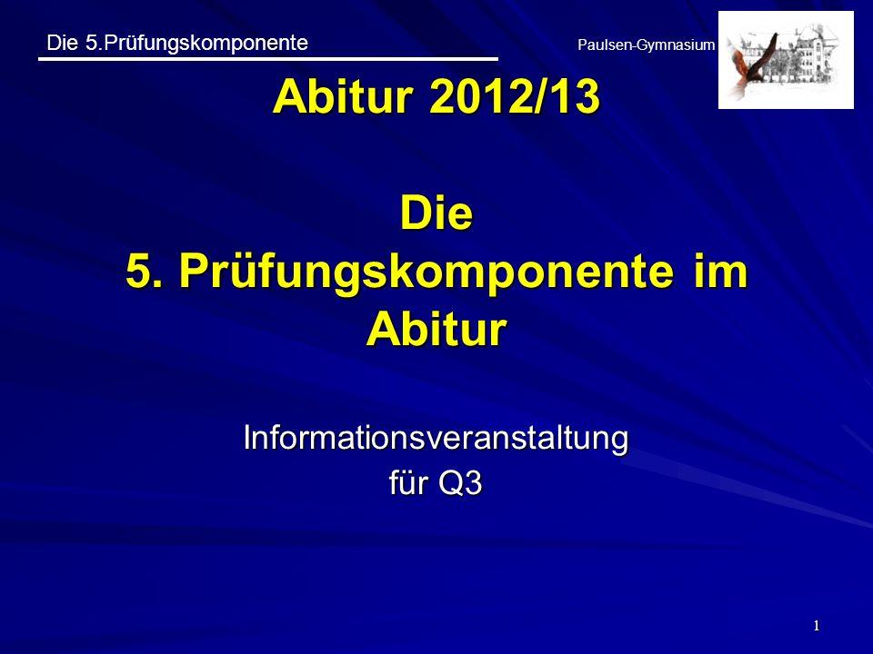 Die 5.Prüfungskomponente Paulsen-Gymnasium 1 Abitur 2012/13 Die 5. Prüfungskomponente im Abitur Informationsveranstaltung für Q3
