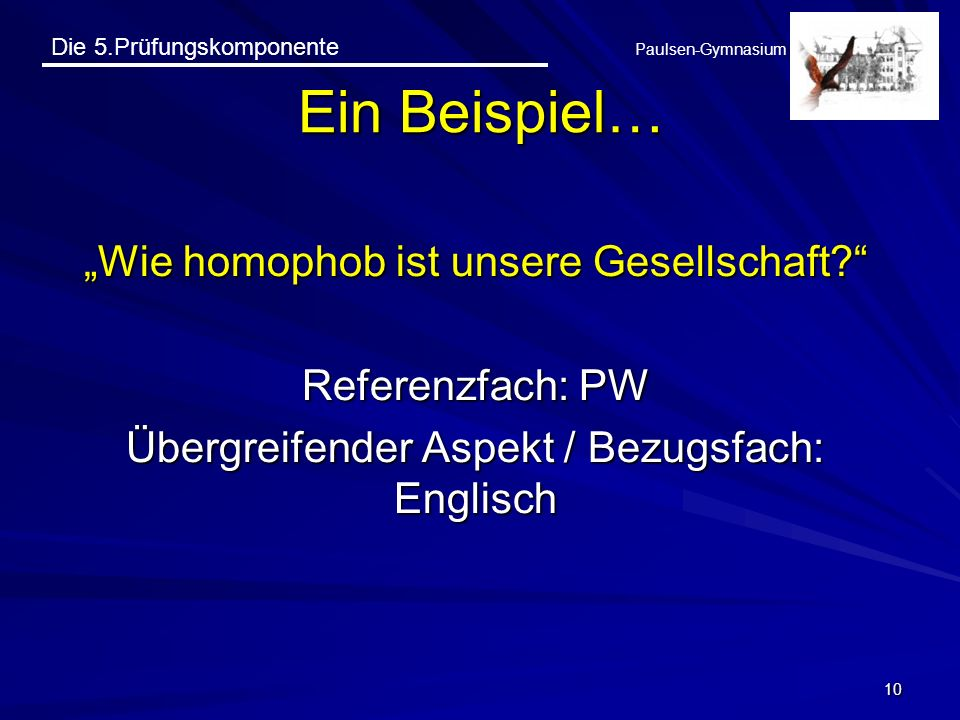 Die 5.Prüfungskomponente Paulsen-Gymnasium Wie homophob ist unsere Gesellschaft? Referenzfach: PW Übergreifender Aspekt / Bezugsfach: Englisch 10 Ein