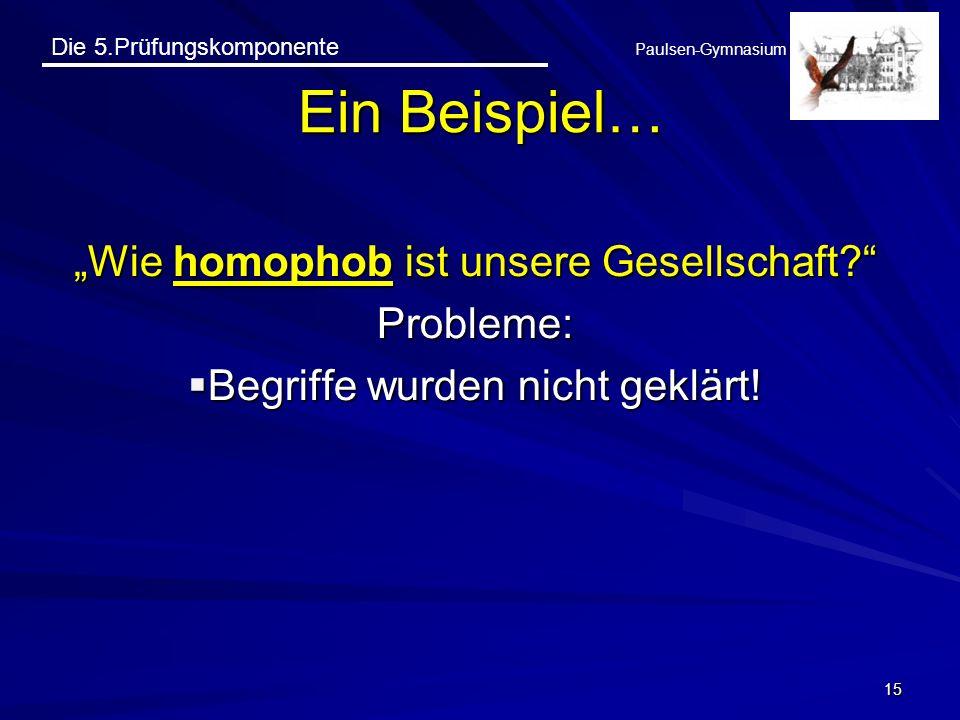 Die 5.Prüfungskomponente Paulsen-Gymnasium Wie homophob ist unsere Gesellschaft? Probleme: Begriffe wurden nicht geklärt! Begriffe wurden nicht geklär