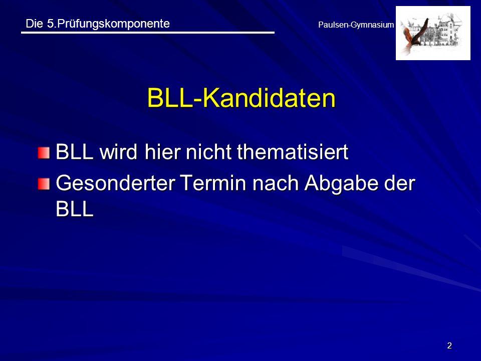 Die 5.Prüfungskomponente Paulsen-Gymnasium 2 BLL-Kandidaten BLL wird hier nicht thematisiert Gesonderter Termin nach Abgabe der BLL