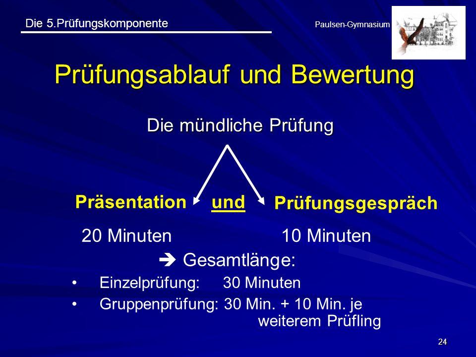 Die 5.Prüfungskomponente Paulsen-Gymnasium 24 Prüfungsablauf und Bewertung Die mündliche Prüfung Präsentation Prüfungsgespräch und 20 Minuten 10 Minut