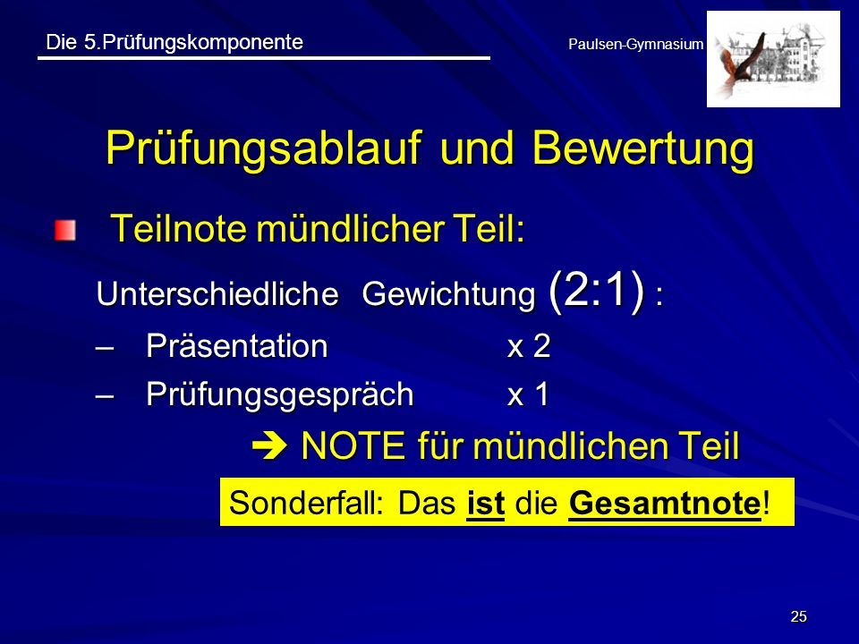 Die 5.Prüfungskomponente Paulsen-Gymnasium 25 Prüfungsablauf und Bewertung Teilnote mündlicher Teil: Unterschiedliche Gewichtung (2:1) : –Präsentation