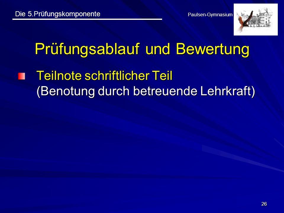 Die 5.Prüfungskomponente Paulsen-Gymnasium 26 Prüfungsablauf und Bewertung Teilnote schriftlicher Teil (Benotung durch betreuende Lehrkraft)