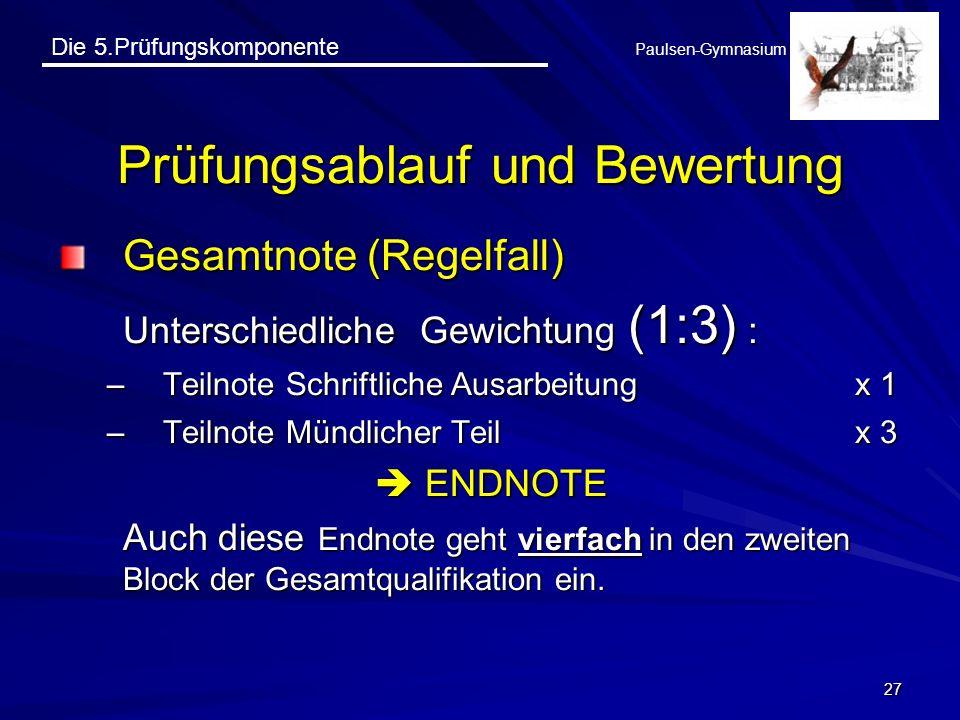 Die 5.Prüfungskomponente Paulsen-Gymnasium 27 Prüfungsablauf und Bewertung Gesamtnote (Regelfall) Unterschiedliche Gewichtung (1:3) : –Teilnote Schrif