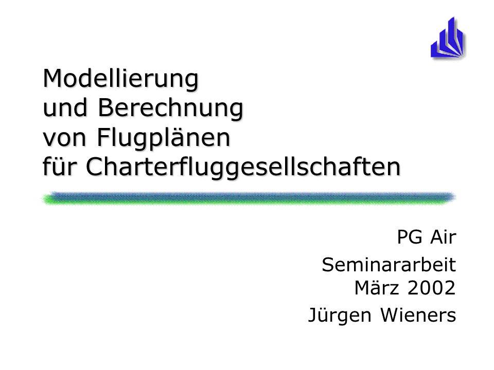 Modellierung und Berechnung von Flugplänen für Charterfluggesellschaften PG Air Seminararbeit März 2002 Jürgen Wieners