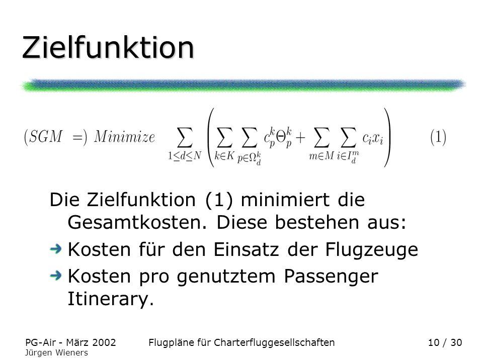 Flugpläne für CharterfluggesellschaftenPG-Air - März 2002 Jürgen Wieners 10 / 30 Zielfunktion Die Zielfunktion (1) minimiert die Gesamtkosten. Diese b