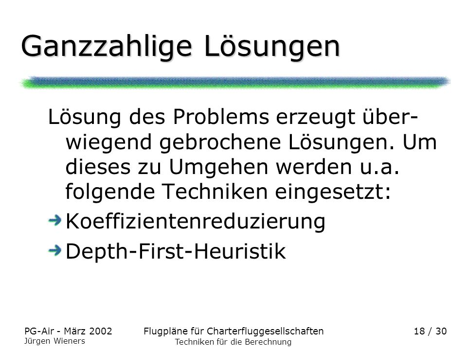 Flugpläne für CharterfluggesellschaftenPG-Air - März 2002 Jürgen Wieners 18 / 30 Ganzzahlige Lösungen Lösung des Problems erzeugt über- wiegend gebroc