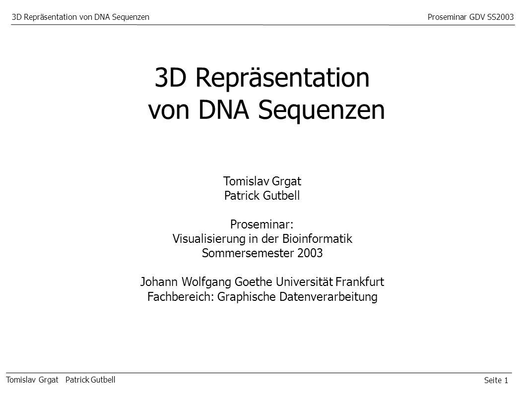 Seite 1 Tomislav Grgat Patrick Gutbell 3D Repräsentation von DNA SequenzenProseminar GDV SS2003 3D Repräsentation von DNA Sequenzen Tomislav Grgat Patrick Gutbell Proseminar: Visualisierung in der Bioinformatik Sommersemester 2003 Johann Wolfgang Goethe Universität Frankfurt Fachbereich: Graphische Datenverarbeitung