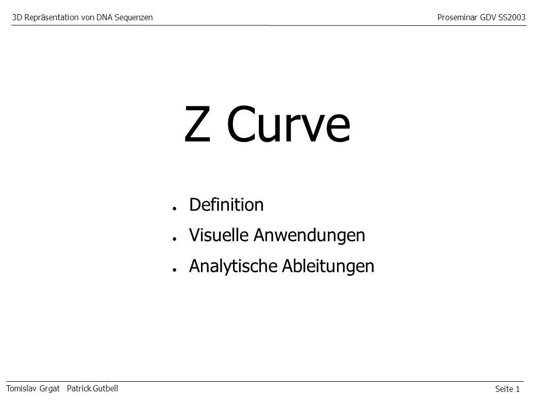 Seite 1 Tomislav Grgat Patrick Gutbell 3D Repräsentation von DNA SequenzenProseminar GDV SS2003 Z Curve Definition Visuelle Anwendungen Analytische Ableitungen