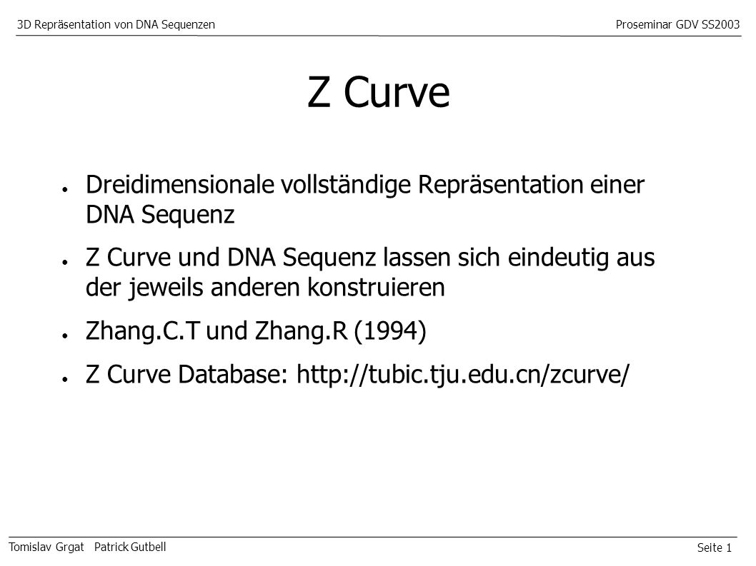 Seite 1 Tomislav Grgat Patrick Gutbell 3D Repräsentation von DNA SequenzenProseminar GDV SS2003 Z Curve Dreidimensionale vollständige Repräsentation einer DNA Sequenz Z Curve und DNA Sequenz lassen sich eindeutig aus der jeweils anderen konstruieren Zhang.C.T und Zhang.R (1994) Z Curve Database: http://tubic.tju.edu.cn/zcurve/