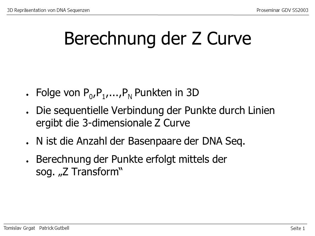 Seite 1 Tomislav Grgat Patrick Gutbell 3D Repräsentation von DNA SequenzenProseminar GDV SS2003 Berechnung der Z Curve Folge von P 0,P 1,...,P N Punkten in 3D Die sequentielle Verbindung der Punkte durch Linien ergibt die 3-dimensionale Z Curve N ist die Anzahl der Basenpaare der DNA Seq.