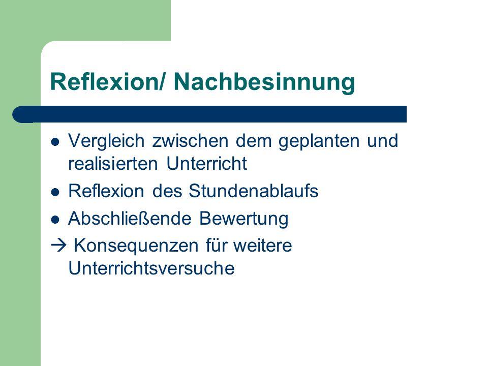 Reflexion/ Nachbesinnung Vergleich zwischen dem geplanten und realisierten Unterricht Reflexion des Stundenablaufs Abschließende Bewertung Konsequenze