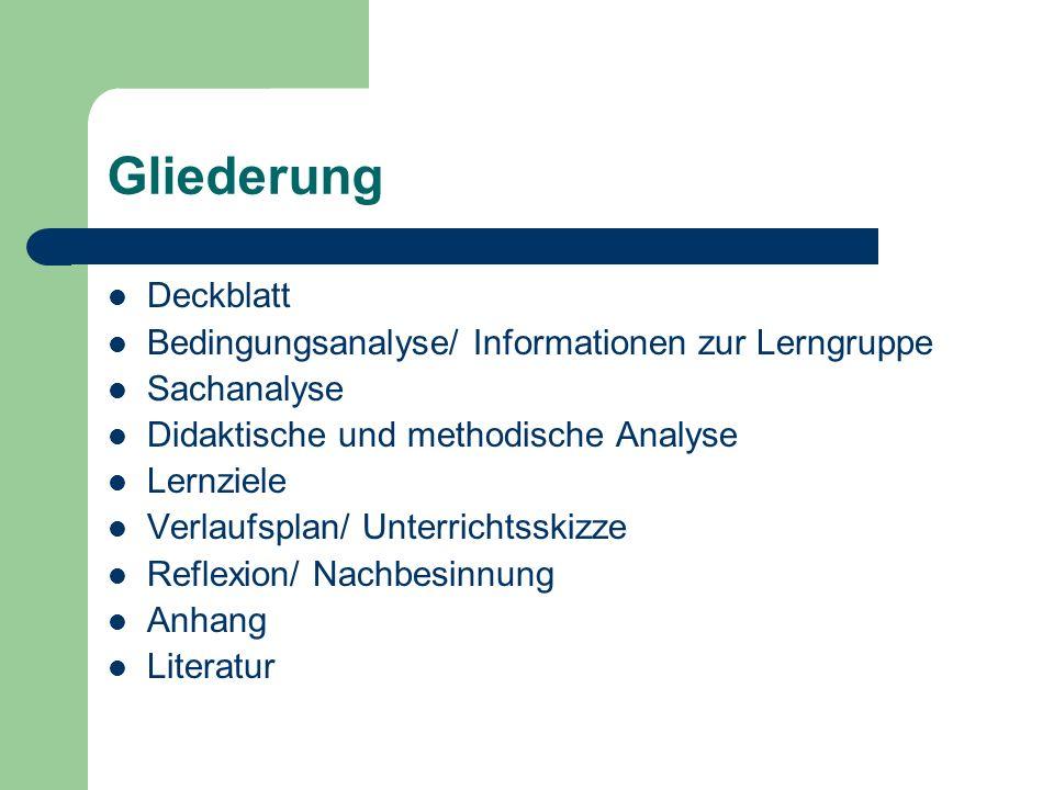 Gliederung Deckblatt Bedingungsanalyse/ Informationen zur Lerngruppe Sachanalyse Didaktische und methodische Analyse Lernziele Verlaufsplan/ Unterrich