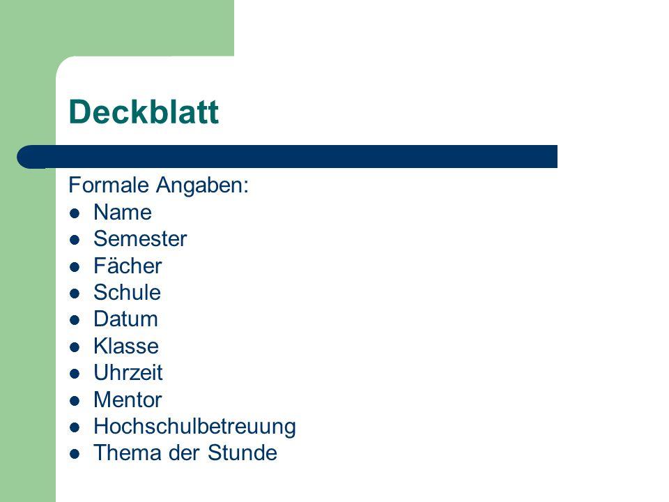 Deckblatt Formale Angaben: Name Semester Fächer Schule Datum Klasse Uhrzeit Mentor Hochschulbetreuung Thema der Stunde