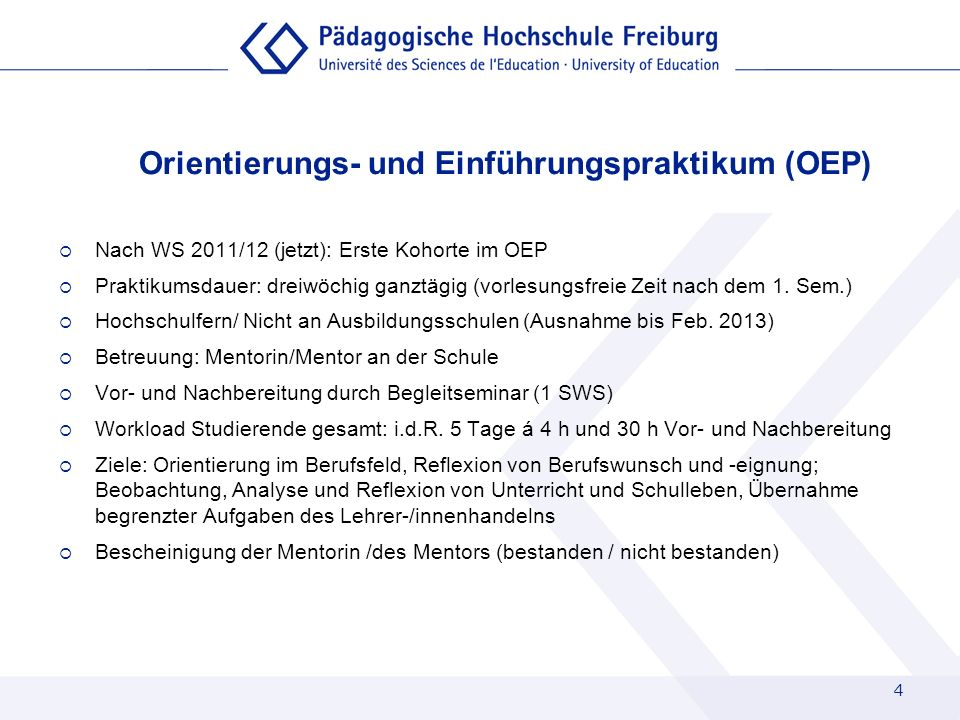 4 Orientierungs- und Einführungspraktikum (OEP) Nach WS 2011/12 (jetzt): Erste Kohorte im OEP Praktikumsdauer: dreiwöchig ganztägig (vorlesungsfreie Z