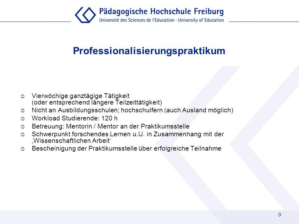 9 Professionalisierungspraktikum Vierwöchige ganztägige Tätigkeit (oder entsprechend längere Teilzeittätigkeit) Nicht an Ausbildungsschulen; hochschul