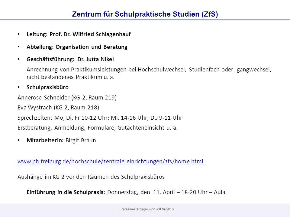 Erstsemesterbegrüßung · 08.04.2013 Zentrum für Schulpraktische Studien (ZfS) Leitung: Prof. Dr. Wilfried Schlagenhauf Abteilung: Organisation und Bera