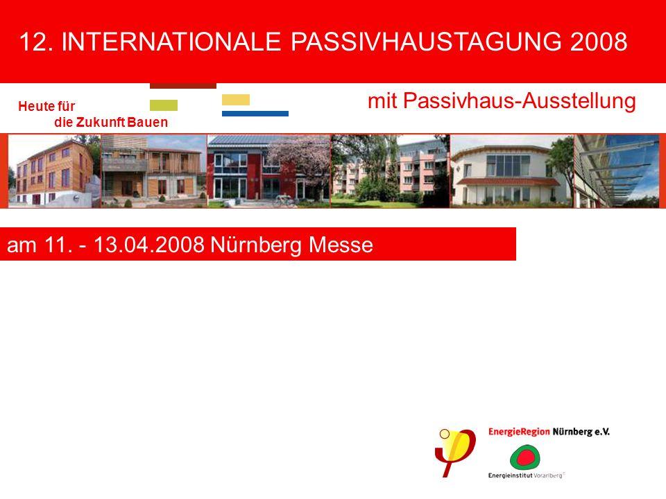 12. INTERNATIONALE PASSIVHAUSTAGUNG 2008 mit Passivhaus-Ausstellung Heute für die Zukunft Bauen am 11. - 13.04.2008 Nürnberg Messe