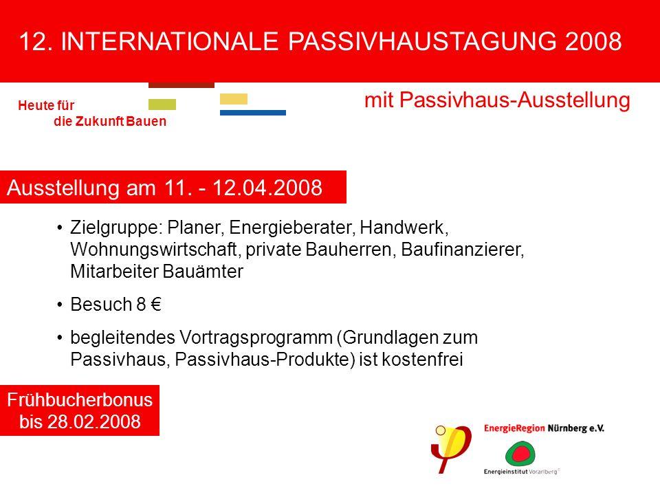 12. INTERNATIONALE PASSIVHAUSTAGUNG 2008 mit Passivhaus-Ausstellung Heute für die Zukunft Bauen Zielgruppe: Planer, Energieberater, Handwerk, Wohnungs